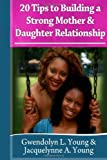 20 Tips to Building a Strong Mother Daughter Relationship, Gwendolyn Young and Jacquelynne Young, 1495204375