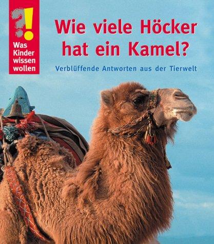 Wie viele Höcker hat ein Kamel?: Verblüffende Antworten aus der Tierwelt