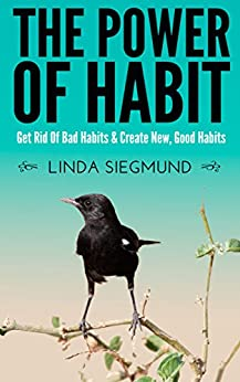 HABIT - The Power of Habit: Get Rid of Bad Habits & Create New, Good Habits by [Siegmund, Linda]
