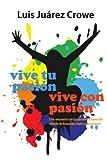 Vive Tu PasióN... Vive con PasióN, Luis Juárez Crowe, 1463308272