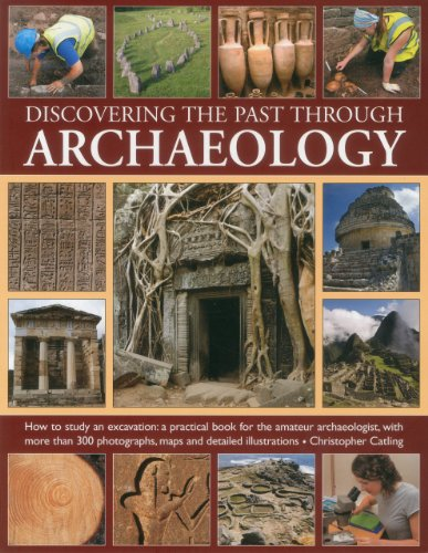 Discovering the past through Archaeology: The science and practice of studying excavation materials and ancient sites with 300 color photographs, maps and detailed illustrations