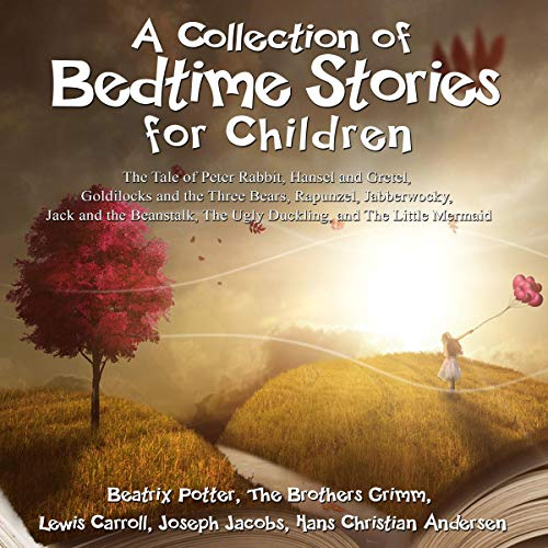 (A Collection of Bedtime Stories for Children: The Tale of Peter Rabbit, Hansel and Gretel, Goldilocks and the Three Bears, Rapunzel, Jabberwocky, Jack and the Beanstalk, The Ugly Duckling, and The Little Mermaid)