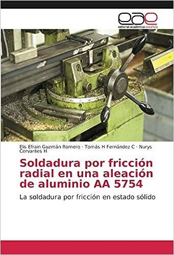 Soldadura por fricción radial en una aleación de aluminio AA 5754: La soldadura por fricción en estado sólido: Amazon.es: Elis Efrain Guzmán Romero, ...