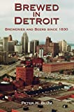Brewed in Detroit: Breweries and Beers Since 1830 (Great Lakes Books Series)