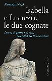 Isabella e Lucrezia, le due cognate: Donne di potere e di corte nell'Italia del Rinascimento (Italian Edition)