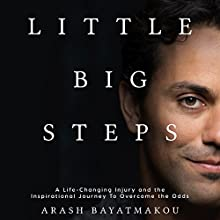 Little Big Steps: A Life-Changing Injury and the Inspirational Journey to Overcome the Odds Audiobook by Arash Bayatmakou Narrated by Arash Bayatmakou