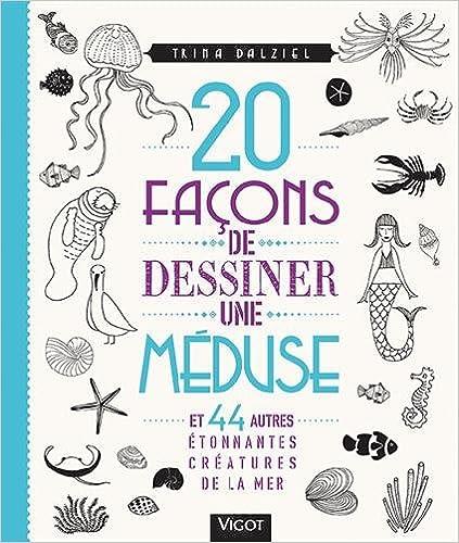 20 façons de dessiner une méduse : Et 44 autres étonnantes créatures de la mer
