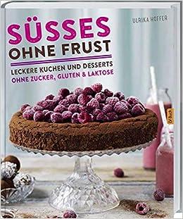 Susses Ohne Frust Leckere Kuchen Und Desserts Ohne Zucker Gluten Und Laktose Amazon Co Uk Hoffer Ulrika 9783784353555 Books