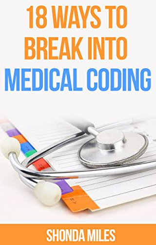 18 Ways to Break into Medical Coding: How to get a job as a Medical Coder (Medical Coding 101 Book 1