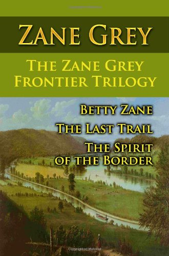 The Zane Grey Frontier Trilogy: Betty Zane, The Last Trail, The Spirit Of The Border