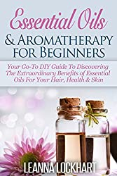 Essential Oils & Aromatherapy for Beginners: Your Go-To DIY Guide To Discovering The Extraordinary Benefits of Essential Oils For Your Hair, Health & Skin ... Beauty Collection Book 1) (English Edition)