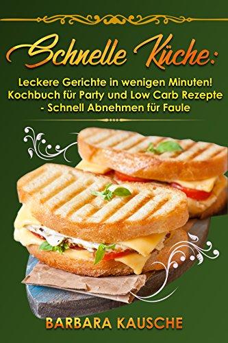 Schnelle Küche: Leckere Gerichte In Wenigen Minuten! Kochbuch Für Party Und  Low Carb Rezepte