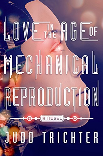 - Love in the Age of Mechanical Reproduction: A Novel
