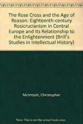 The Rose Cross and the Age of Reason: Eighteenth-Century Rosicrucianism in Central Europe and Its Relationship to the Enlightenment (Brill's Studies in Intellectual History)