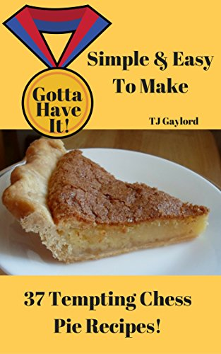 Chess Pie - Gotta Have It Simple & Easy To Make 37 Tempting Chess Pie Recipes!