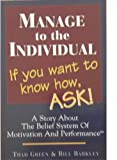 Manage to the Individual, If You Want to Know How, Ask! : A Story about the Belief System of Motivation and Performance, Green, Thad and Barkley, Bill, 1887395032
