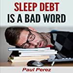 Sleep Debt Is a Bad Word | Paul Perez
