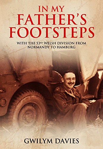 In My Father's Footsteps: With the 53rd Welsh Division from Normandy to Hamburg
