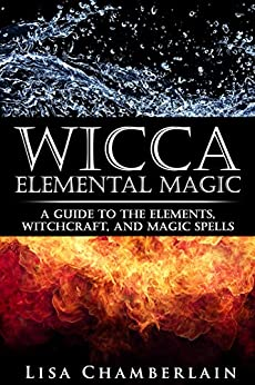 Wicca Elemental Magic: A Guide to the Elements, Witchcraft, and Magic Spells (Wicca Books Book 2) by [Chamberlain, Lisa]