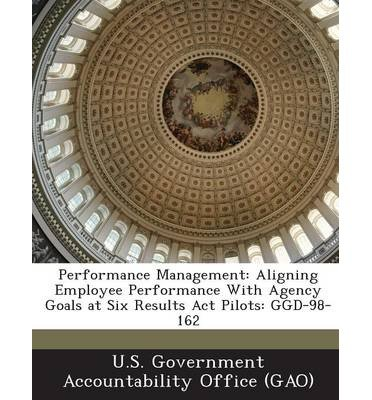 Performance Management: Aligning Employee Performance with Agency Goals at Six Results ACT Pilots: Ggd-98-162 (Paperback) - Common pdf