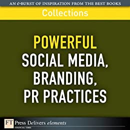 Powerful Social Media, Branding, PR Practices (Collection) (FT Press Delivers Collections)