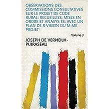 Observations Des Commissions Consultatives Sur Le Projet de Code Rural: Recueillies, Mises En Ordre Et Anasys Es: Avec Un Plan de R Vision Du M Me Projet Volume 3 (French Edition)