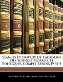 Séances et Travaux de L'Académie des Sciences Morales et Politiques, Compte Rendu, Part, Académie Des Sci Morales Et Politiques, 114460317X