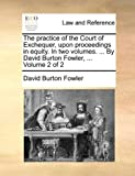 The Practice of the Court of Exchequer, upon Proceedings in Equity in Two Volumes by David Burton Fowler, Volume 2, David Burton Fowler, 1140897136