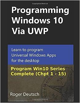 Programming Windows 10 Via UWP (Complete Chpt 1-15): Learn to program Universal Windows Apps for the desktop (Programming Win10)