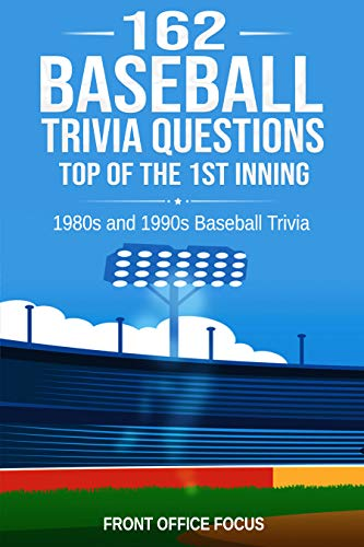 162 Baseball Trivia Questions: Top of the 1st Inning: 1980s and 1990s Baseball Trivia