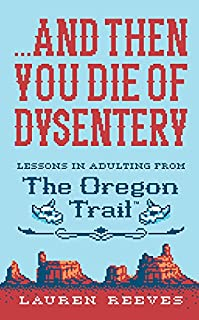 Book Cover: ...And Then You Die of Dysentery: Lessons in Adulting from the Oregon Trail