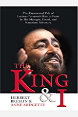 The King And I: The Uncensored Tale Of Luciano Pavarotti's Rise To Fame By His Manager, Friend, And Sometime Adversary Hardcover