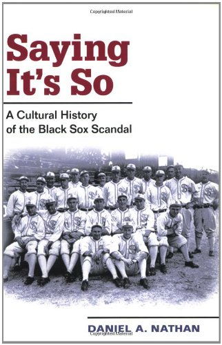 Saying It's So: A Cultural History of the Black Sox Scandal (Sport and (Black Sox Baseball Team)