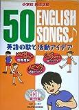 小学校英語活動 英語の歌と活動アイデア―50 ENGLISH SONGS