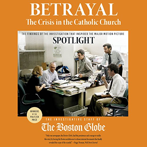 Betrayal: The Crisis in the Catholic Church: The Findings of the Investigation That Inspired the Major Motion Picture Spotlight by Hachette Audio