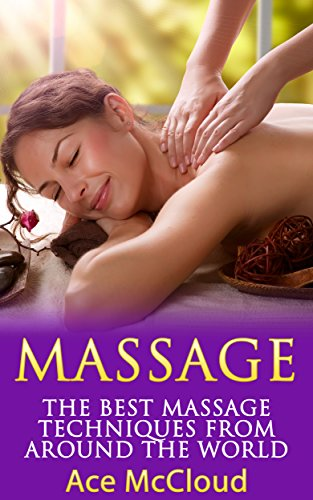 Massage: The Best Massage Techniques From Around The World (Massage Techniques &...
