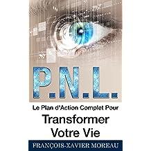 PNL: Le Plan d'Action Complet Pour Transformer Votre Vie (French Edition)
