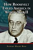 How Roosevelt Failed America in World War II, Stewart Halsey Ross, 0786425121