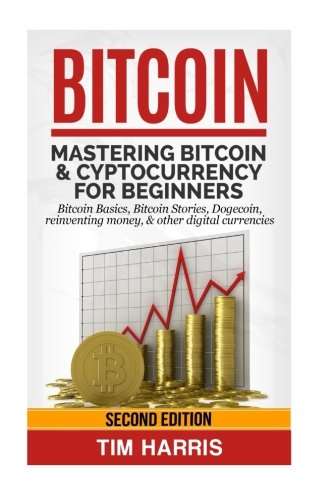 Bitcoin: Mastering Bitcoin & Cyptocurrency for Beginners – Bitcoin Basics, Bitcoin Stories, Dogecoin, Reinventing Money & Other Digital Currencies