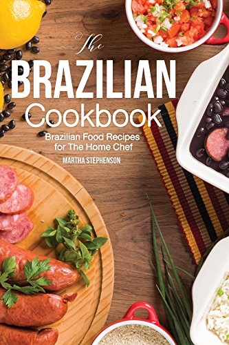The Brazilian Cookbook: Brazilian Food Recipes for The Home Chef by Martha Stephenson