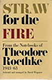 img - for Straw from the Fire: From the Notebooks of Theodore Roethke 1943-63 book / textbook / text book
