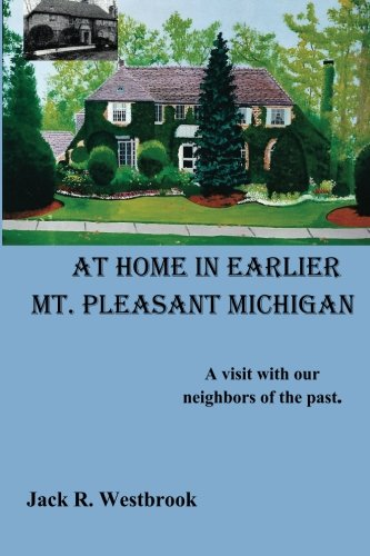 At Home in Earlier Mt. Pleasant Michigan: A visit with our neighbors of the past. pdf epub