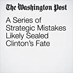 A Series of Strategic Mistakes Likely Sealed Clinton's Fate | Abby Phillip,John Wagner,Anne Gearan