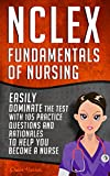 NCLEX: Fundamentals of Nursing: Easily Dominate The Test With 105 Practice Questions & Rationales To Help You Become a Nurse! (Nursing Review Questions and RN Content Guide Book 20)