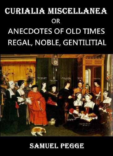 Curialia Miscellanea : or Anecdotes of Old Times; Regal, Noble, Gentilitial, and Miscellaneous Including Authentic Anecdotes of The Royal Household