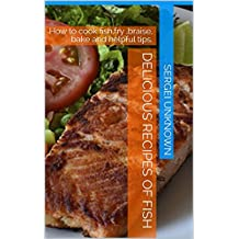 DELICIOUS RECIPES OF FISH: How to cook fish,fry ,braise, bake and helpful tips.