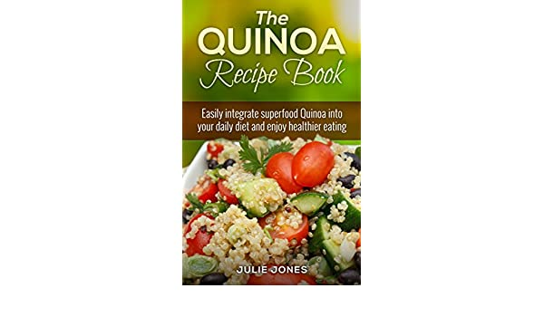 The Quinoa Recipe Book: Easily Integrate Superfood Quinoa ...