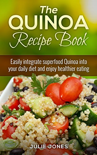 The Quinoa Recipe Book: Easily Integrate Superfood Quinoa Into Your Daily Diet And Enjoy Healthier Eating by Julie Jones