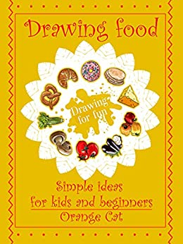 Drawing food: Simple ideas for kids and beginners. Drawing for fun by [Cat, Orange]