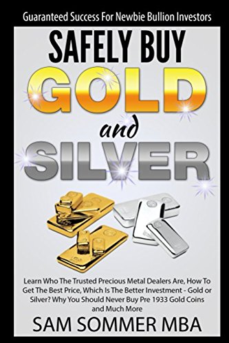 Guaranteed Success For Newbie Bullion Investors Safely Buy Gold and Silver: Learn Who The Trusted Precious Metal Dealers Are, How To Get The Best Price,Which Is The Better Investment-Gold or Silver? (Buy Gold)